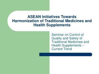 ASEAN Initiatives Towards  Harmonization of Traditional Medicines and Health Supplements