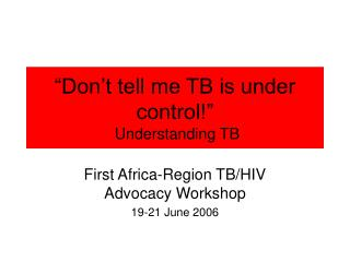 """""""Don't tell me TB is under control!""""  Understanding TB"""