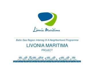 Baltic Sea Region Interreg III  A  Neighborhood Programme LIVONIA MARITIMA  PROJECT