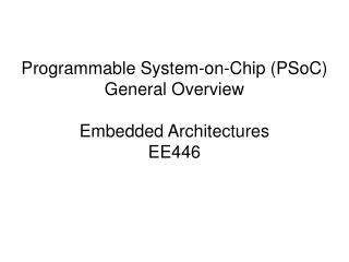 Programmable System-on-Chip (PSoC)  General Overview Embedded Architectures EE446