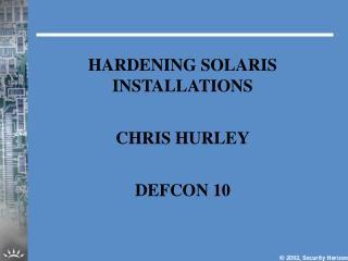 HARDENING SOLARIS INSTALLATIONS CHRIS HURLEY DEFCON 10