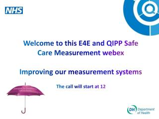 Welcome to this E4E and QIPP Safe Care Measurement  webex Improving our measurement systems