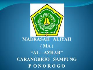 "MADRASAH   ALIYAH  ( MA ) ""AL – AZHAR"" CARANGREJO   SAMPUNG P  O N O R O G O"