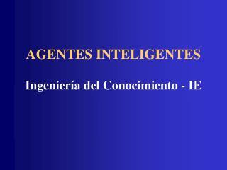 AGENTES INTELIGENTES Ingeniería del Conocimiento - IE
