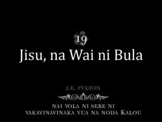 Jisu na wai ni bula, Makare sese ga; Tou gunu kina edai, Tou bula e na wai.