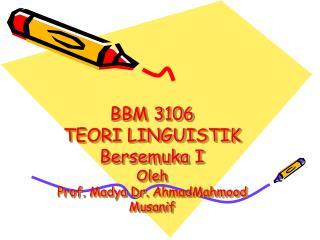 BBM 3106 TEORI LINGUISTIK Bersemuka  I Oleh Prof.  Madya  Dr.  AhmadMahmood Musanif
