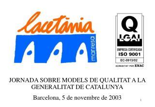 JORNADA SOBRE MODELS DE QUALITAT A LA GENERALITAT DE CATALUNYA Barcelona, 5 de novembre de 2003