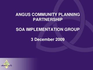 ANGUS COMMUNITY PLANNING PARTNERSHIP SOA IMPLEMENTATION GROUP 3 December 2009