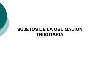 SUJETOS DE LA OBLIGACION TRIBUTARIA