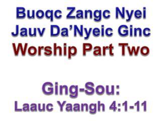 Buoqc Zangc Nyei Jauv  Da'Nyeic  Ginc Worship Part Two Ging-Sou:  Laauc Yaangh 4:1-11