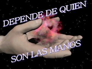 DEPENDE DE QUIEN  SON LAS MANOS