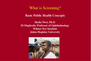 What is Screening  Basic Public Health Concepts  Sheila West, Ph.D. El Maghraby Professor of Ophthalmology Wilmer Eye In
