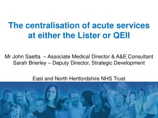 The centralisation of acute services  at either the Lister or QEII