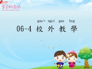 gauˋ ngoi  gau   hog 06-4  校 外 教 學