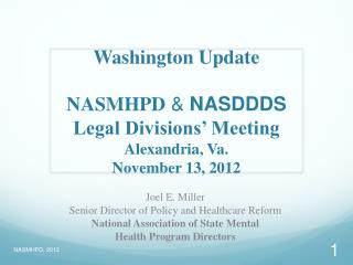 Washington Update NASMHPD  &  NASDDDS Legal Divisions' Meeting  Alexandria, Va. November 13, 2012