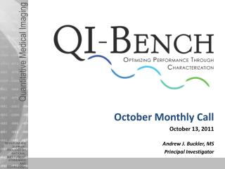 October Monthly Call October 13, 2011 Andrew J. Buckler, MS Principal Investigator