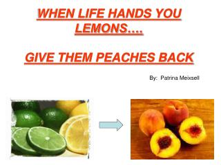 WHEN LIFE HANDS YOU LEMONS…. GIVE THEM PEACHES BACK