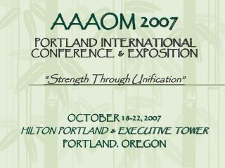 "AAAOM 2007 PORTLAND  INTERNATIONAL CONFERENCE  &  EXPOSITION ""Strength Through Unification"""