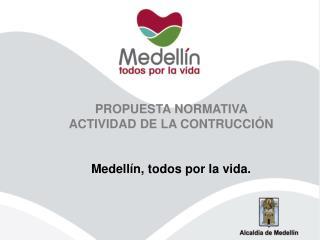 PROPUESTA NORMATIVA  ACTIVIDAD DE LA CONTRUCCIÓN Medellín, todos por la vida.