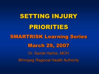 SETTING INJURY PRIORITIES SMARTRISK Learning Series March 29, 2007 Dr. Sande Harlos, MOH