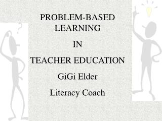 PROBLEM-BASED LEARNING  IN  TEACHER EDUCATION GiGi Elder Literacy Coach