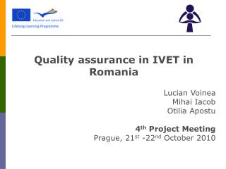 Quality assurance in IVET in Romania Lucian Voinea Mihai Iacob Otilia Apostu 4 th  Project Meeting