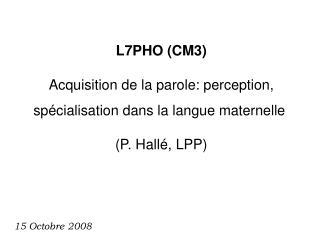 L7PHO (CM3) Acquisition de la parole:  perception, sp�cialisation dans la langue maternelle�