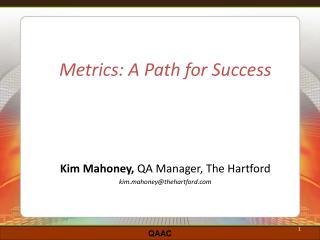 Metrics: A Path for Success Kim Mahoney,  QA Manager, The Hartford kim.mahoney@thehartford