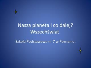 Nasza planeta i co dalej? Wszechświat.