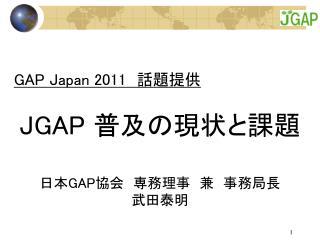GAP Japan 2011  話題提供 JGAP  普及の現状と課題 日本 GAP 協会 専務理事 兼 事務局長 武田泰明