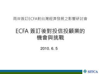 兩岸簽訂 ECFA 對台灣經濟發展之影響研討會 ECFA  簽訂後對投信投顧業的     機會與挑戰