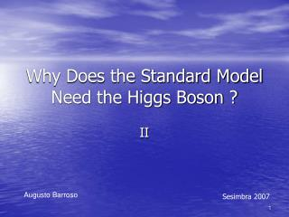 Why Does the Standard Model Need the Higgs Boson ?