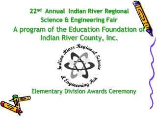22 nd   Annual  Indian River Regional  Science & Engineering Fair
