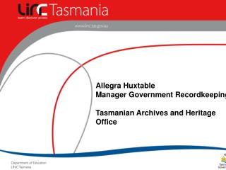 Allegra Huxtable Manager Government Recordkeeping Tasmanian Archives and Heritage Office