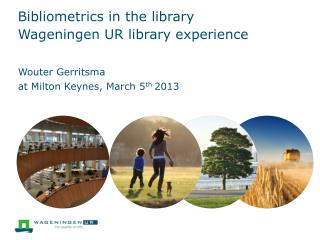 Bibliometrics in the  library Wageningen  UR library experience
