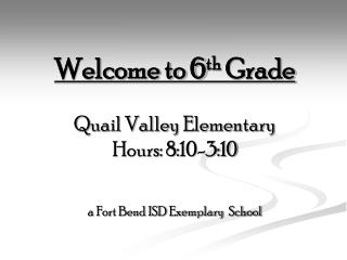 Welcome to 6 th  Grade Quail Valley Elementary Hours: 8:10-3:10 a Fort Bend ISD Exemplary  School