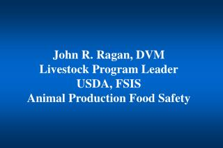John R. Ragan, DVM Livestock Program Leader USDA, FSIS Animal Production Food Safety
