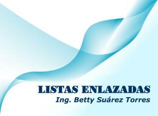 LISTAS ENLAZADAS Ing. Betty Suárez Torres