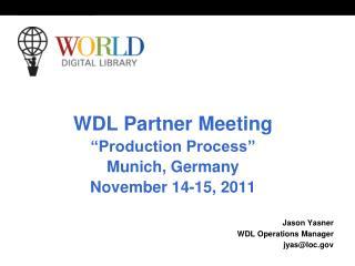 "WDL Partner Meeting ""Production Process"" Munich, Germany November 14-15, 2011 Jason Yasner"