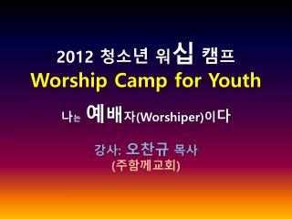 2012  청소 년 워 십 캠 프 Worship Camp for Youth