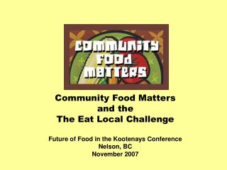 Community Food Matters and the The Eat Local Challenge Future of Food in the Kootenays Conference