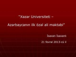 """""""Xəzər Universit et i –  Azərbaycanın ilk özəl ali məktəbi"""" İsaxan İsaxanlı 21 fevral 2013-c ü  il"""