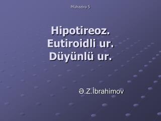 Mühazirə 5 Hipotireoz.  Eutiroidli ur. Düyünlü ur.