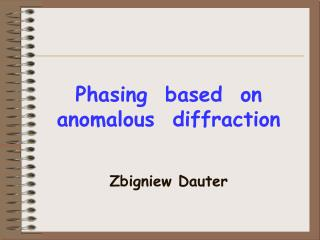 Phasing  based  on anomalous  diffraction Zbigniew Dauter