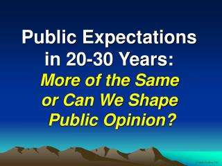 Public Expectations in 20-30 Years: More of the Same or Can We Shape  Public Opinion?