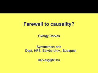 Farewell to causality? György Darvas Symmetrion; and  Dept. HPS, Eötvös Univ., Budapest