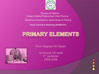 PRIMARY  ELEMENTS Arch.  Nagham  Ali  Hasan 1st lecture-1st week 1 st   semester 2009-2008