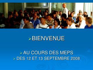 BIENVENUE  AU COURS DES MEPS DES 12 ET 13 SEPTEMBRE 2008