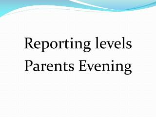 Reporting levels Parents Evening