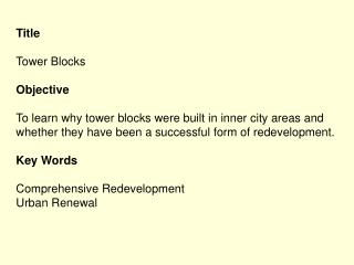 Title  Tower Blocks  Objective  To learn why tower blocks were built in inner city areas and whether they have been a su